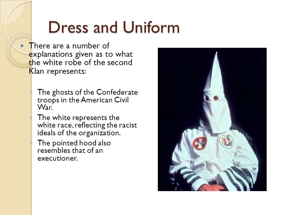 Dress and Uniform There are a number of explanations given as to what the white robe of the second Klan represents: