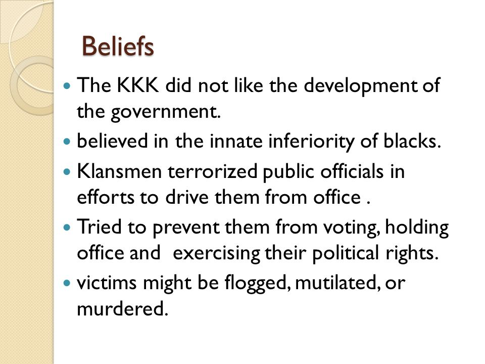 Beliefs The KKK did not like the development of the government.