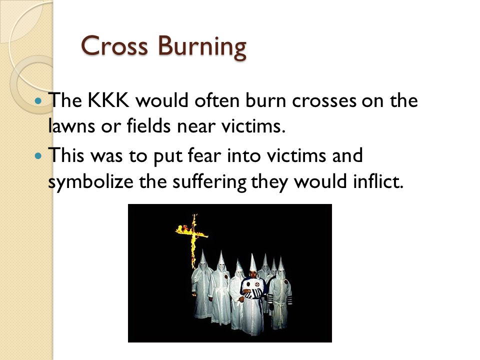 Cross Burning The KKK would often burn crosses on the lawns or fields near victims.