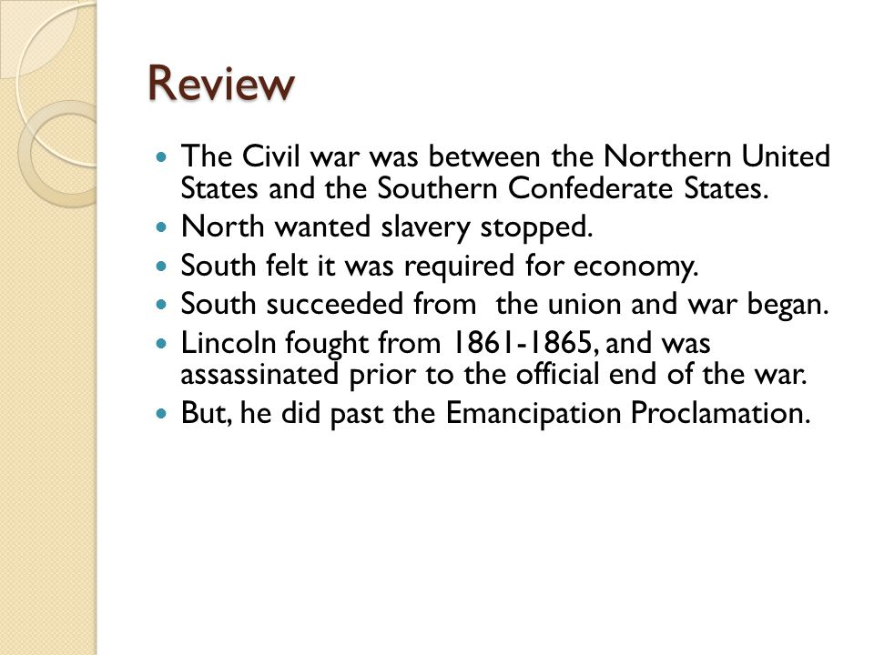 Review The Civil war was between the Northern United States and the Southern Confederate States. North wanted slavery stopped.