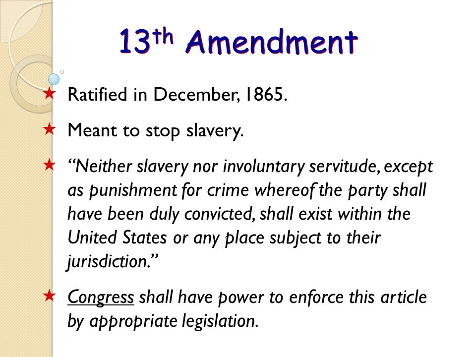 13th Amendment Ratified in December, 1865. Meant to stop slavery.