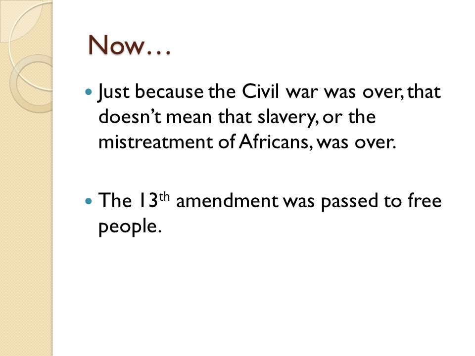 Now… Just because the Civil war was over, that doesn't mean that slavery, or the mistreatment of Africans, was over.
