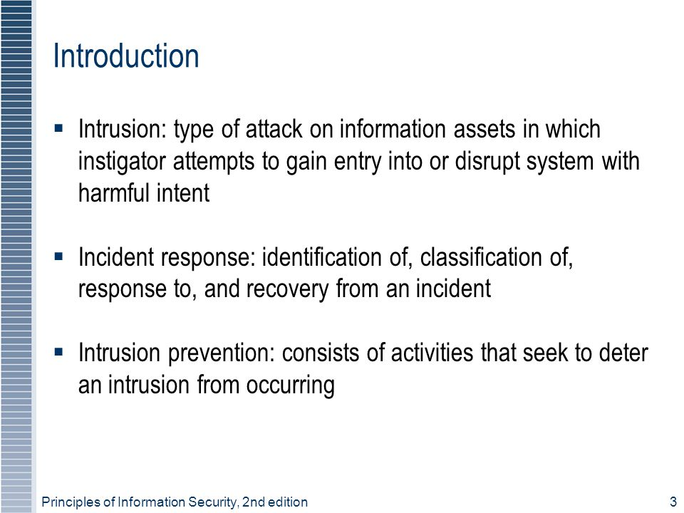 Introduction Intrusion: type of attack on information assets in which instigator attempts to gain entry into or disrupt system with harmful intent.