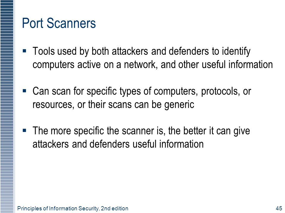 Port Scanners Tools used by both attackers and defenders to identify computers active on a network, and other useful information.