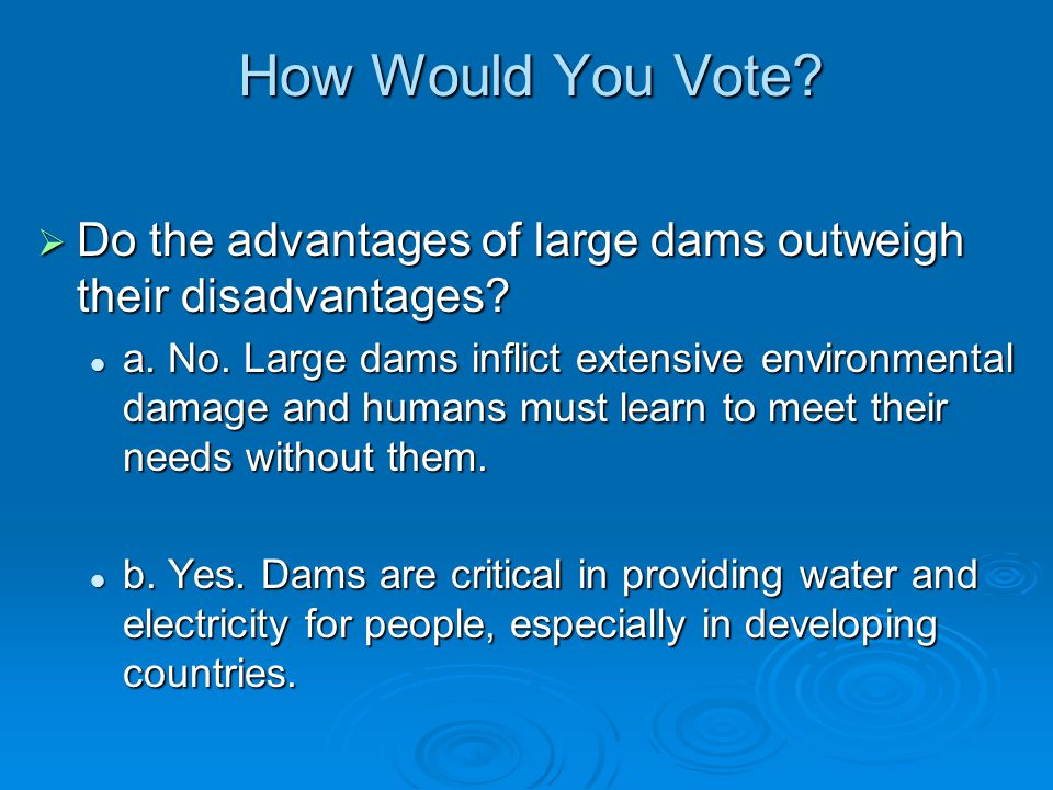 How Would You Vote Do the advantages of large dams outweigh their disadvantages