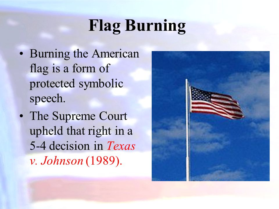Flag Burning Burning the American flag is a form of protected symbolic speech.