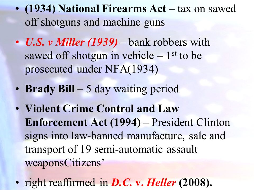 (1934) National Firearms Act – tax on sawed off shotguns and machine guns