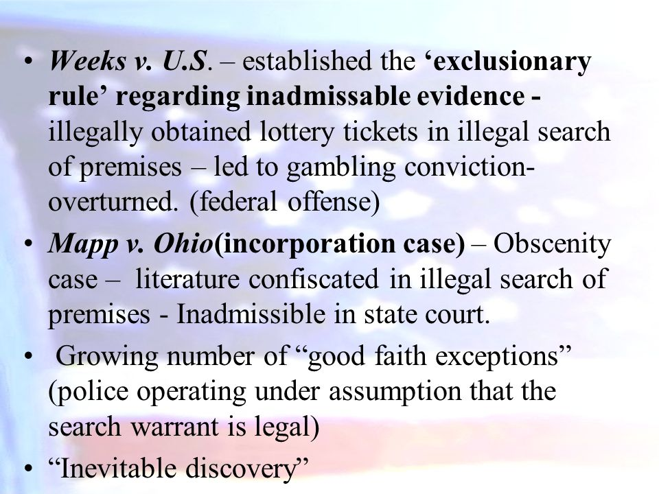Weeks v. U.S. – established the 'exclusionary rule' regarding inadmissable evidence - illegally obtained lottery tickets in illegal search of premises – led to gambling conviction-overturned. (federal offense)