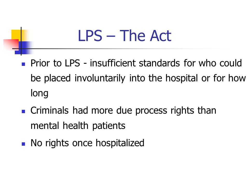 LPS – The Act Prior to LPS - insufficient standards for who could be placed involuntarily into the hospital or for how long.