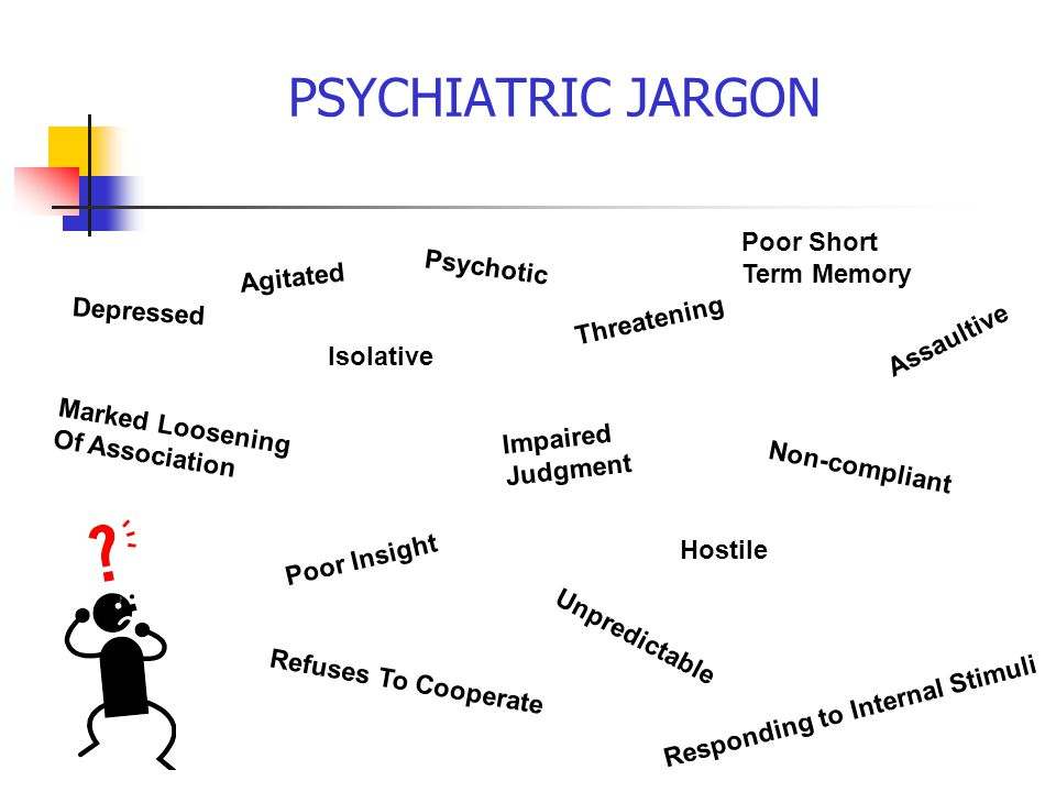 PSYCHIATRIC JARGON Poor Short Term Memory Psychotic Agitated Depressed
