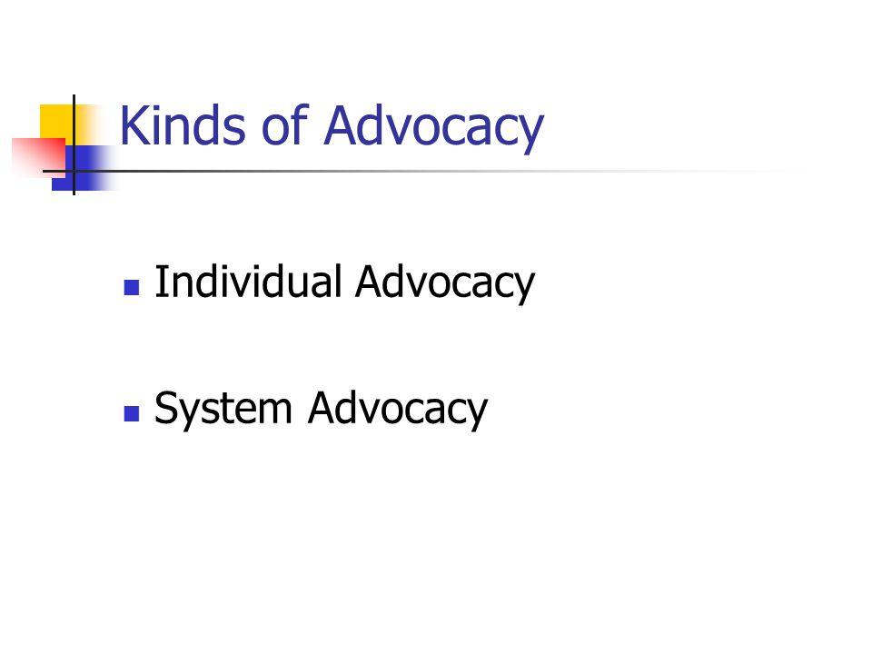 Kinds of Advocacy Individual Advocacy System Advocacy