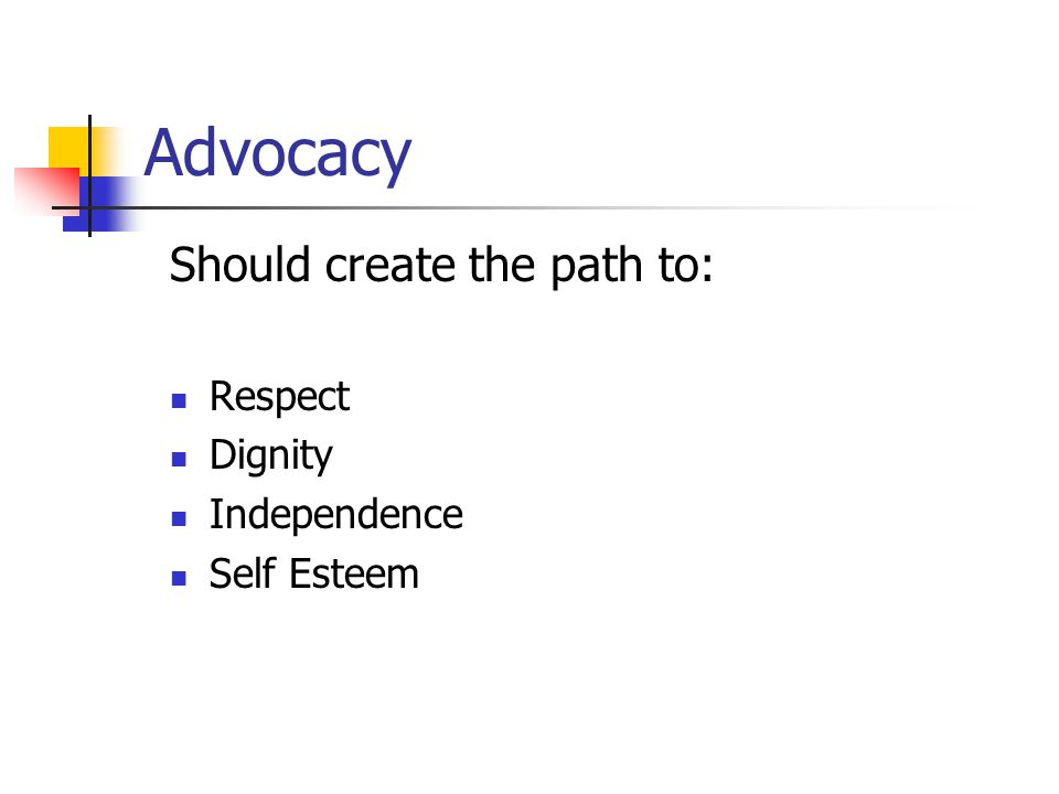 Advocacy Should create the path to: Respect Dignity Independence