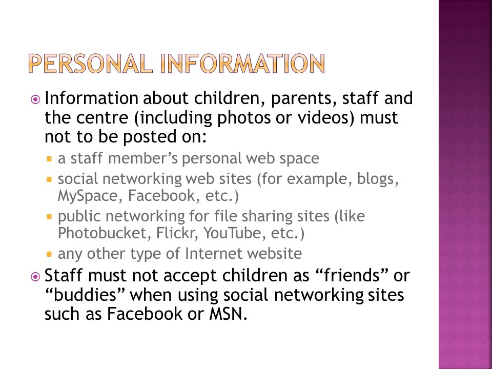 Personal information Information about children, parents, staff and the centre (including photos or videos) must not to be posted on: