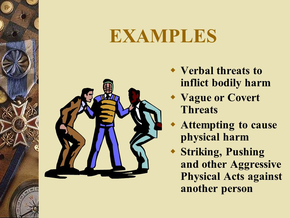 EXAMPLES Verbal threats to inflict bodily harm Vague or Covert Threats