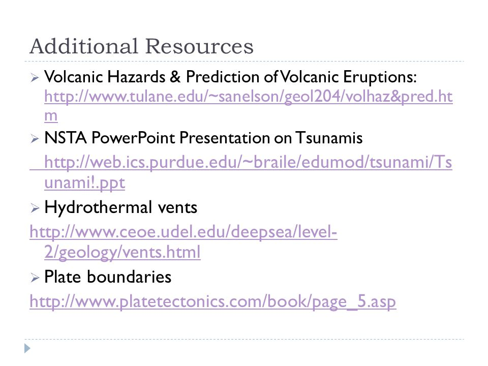 Additional Resources Volcanic Hazards & Prediction of Volcanic Eruptions: http://www.tulane.edu/~sanelson/geol204/volhaz&pred.ht m.