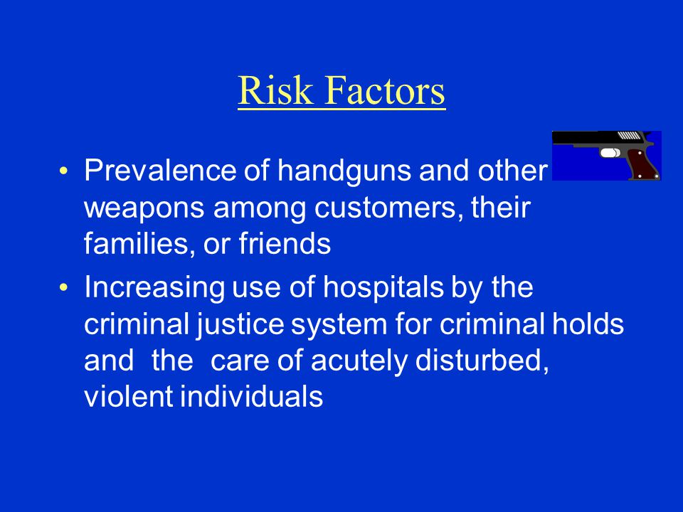 Risk Factors Prevalence of handguns and other weapons among customers, their families, or friends.
