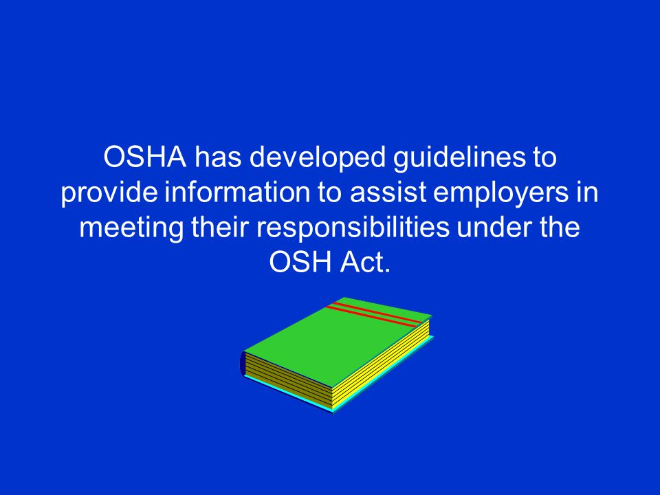 OSHA has developed guidelines to provide information to assist employers in meeting their responsibilities under the OSH Act.