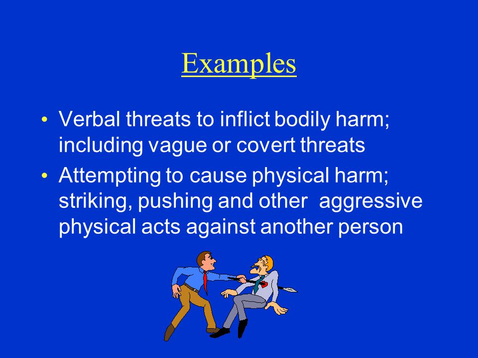 Examples Verbal threats to inflict bodily harm; including vague or covert threats.