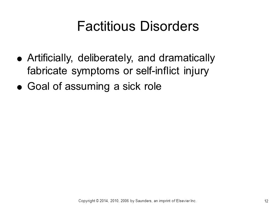 Factitious Disorders Artificially, deliberately, and dramatically fabricate symptoms or self-inflict injury.