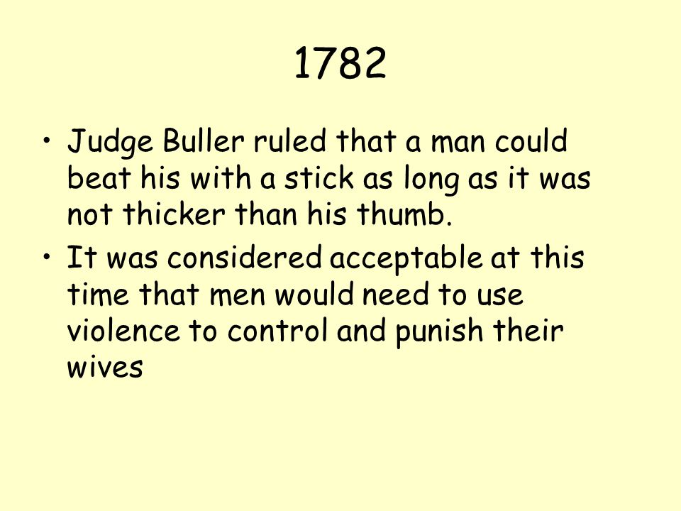 1782 Judge Buller ruled that a man could beat his with a stick as long as it was not thicker than his thumb.
