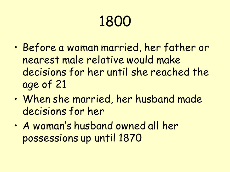1800 Before a woman married, her father or nearest male relative would make decisions for her until she reached the age of 21.