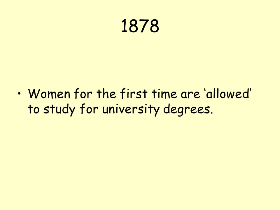 1878 Women for the first time are 'allowed' to study for university degrees.