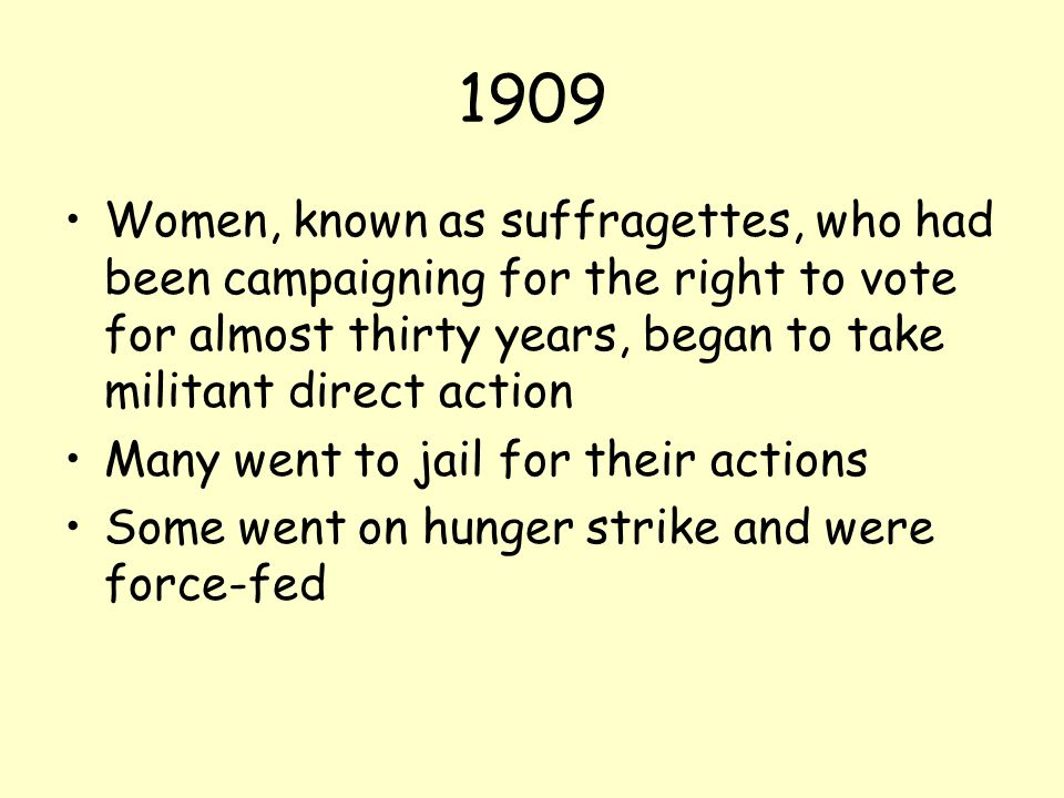 1909 Women, known as suffragettes, who had been campaigning for the right to vote for almost thirty years, began to take militant direct action.
