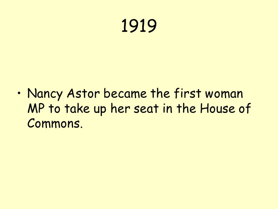 1919 Nancy Astor became the first woman MP to take up her seat in the House of Commons.