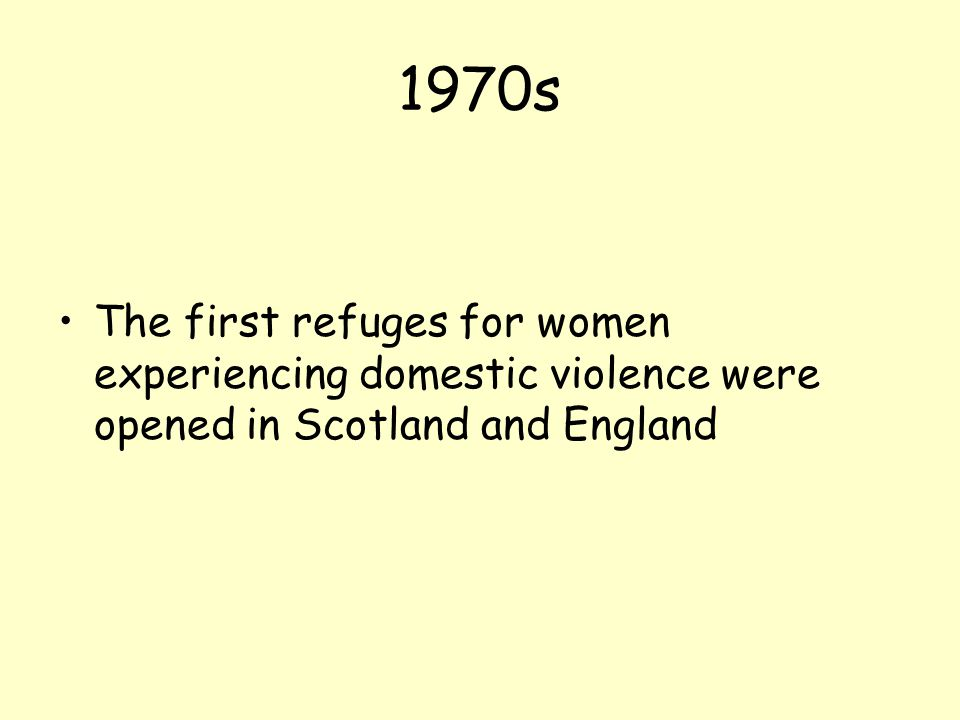 1970s The first refuges for women experiencing domestic violence were opened in Scotland and England.