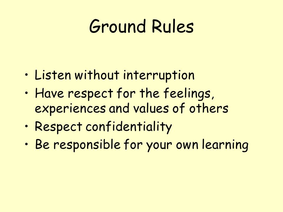 Ground Rules Listen without interruption