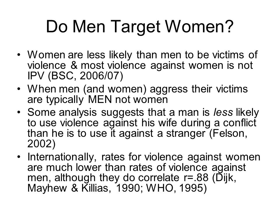 Do Men Target Women Women are less likely than men to be victims of violence & most violence against women is not IPV (BSC, 2006/07)