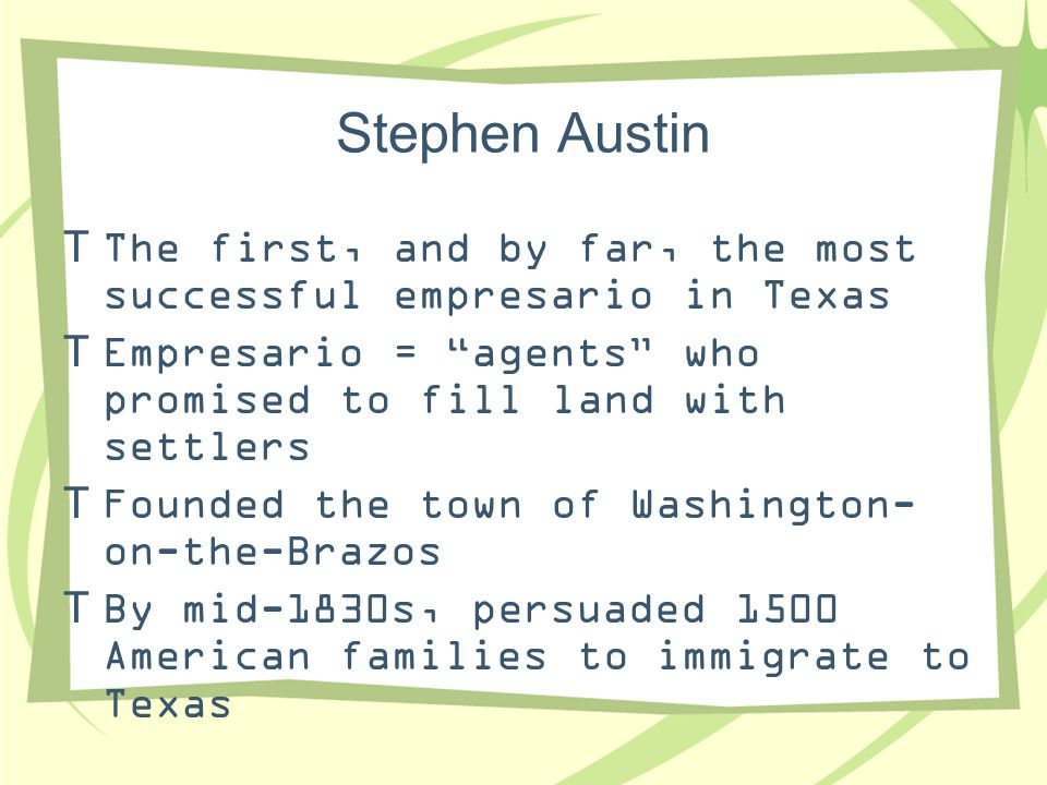 Stephen Austin The first, and by far, the most successful empresario in Texas. Empresario = agents who promised to fill land with settlers.
