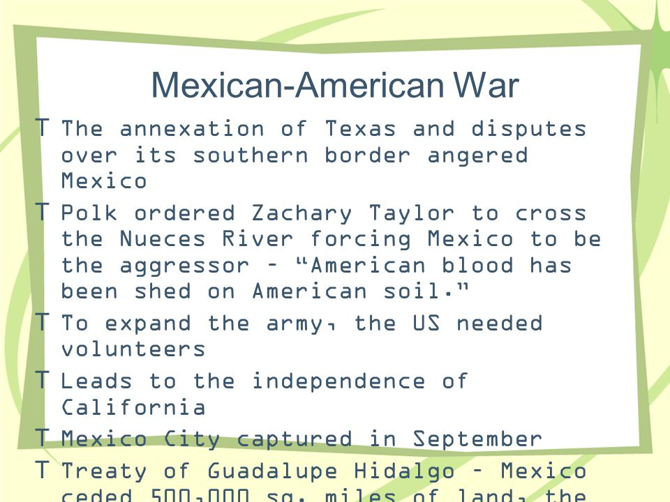 Mexican-American War The annexation of Texas and disputes over its southern border angered Mexico.