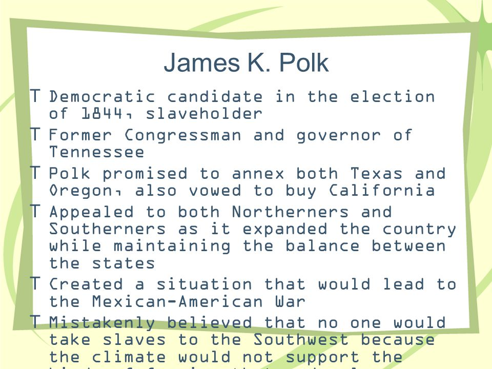 James K. Polk Democratic candidate in the election of 1844, slaveholder. Former Congressman and governor of Tennessee.