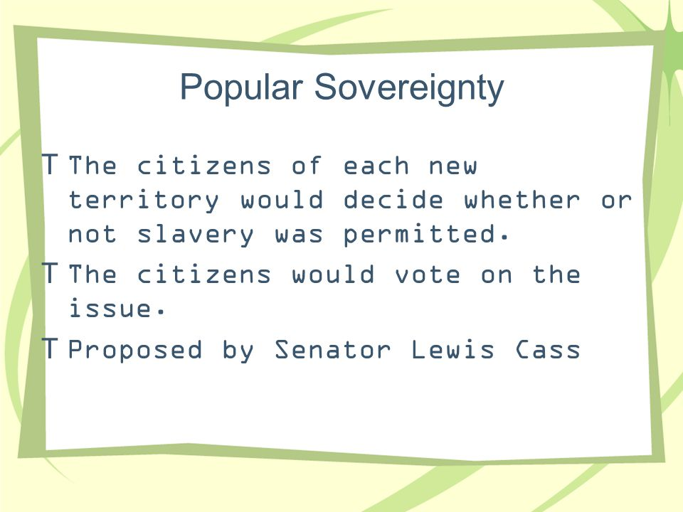Popular Sovereignty The citizens of each new territory would decide whether or not slavery was permitted.