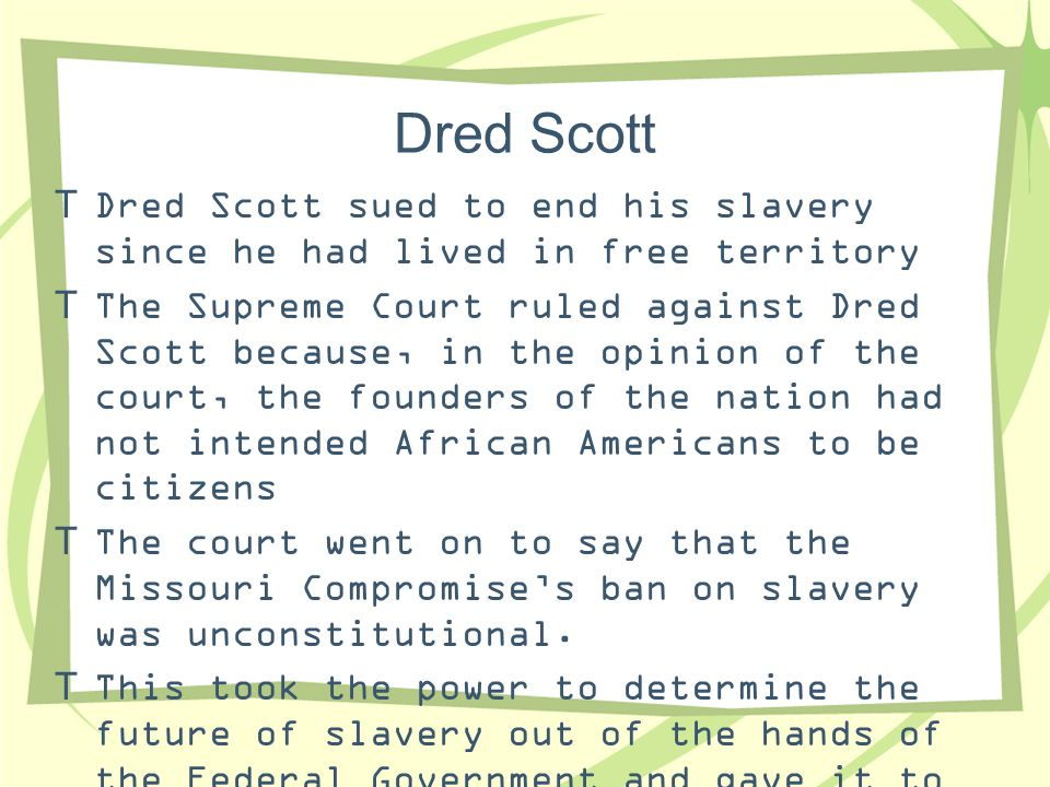 Dred Scott Dred Scott sued to end his slavery since he had lived in free territory.