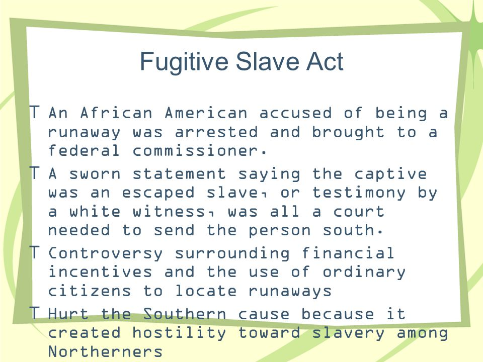 Fugitive Slave Act An African American accused of being a runaway was arrested and brought to a federal commissioner.