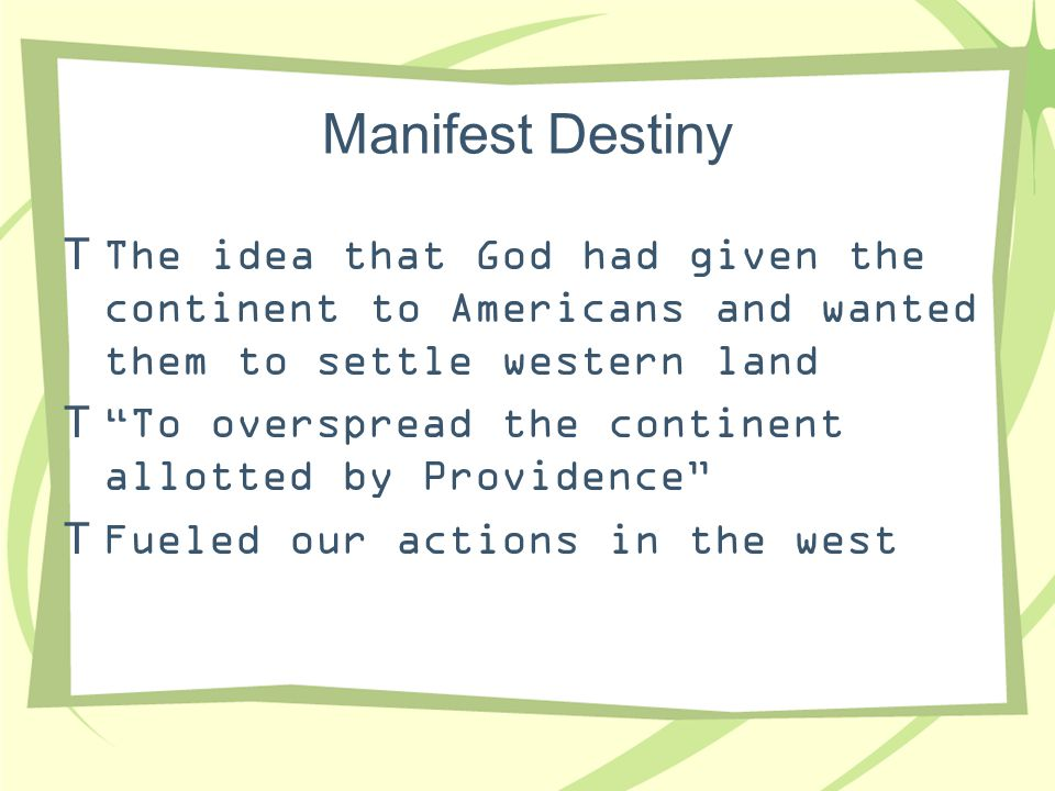 Manifest Destiny The idea that God had given the continent to Americans and wanted them to settle western land.