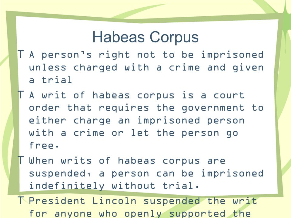 Habeas Corpus A person's right not to be imprisoned unless charged with a crime and given a trial.