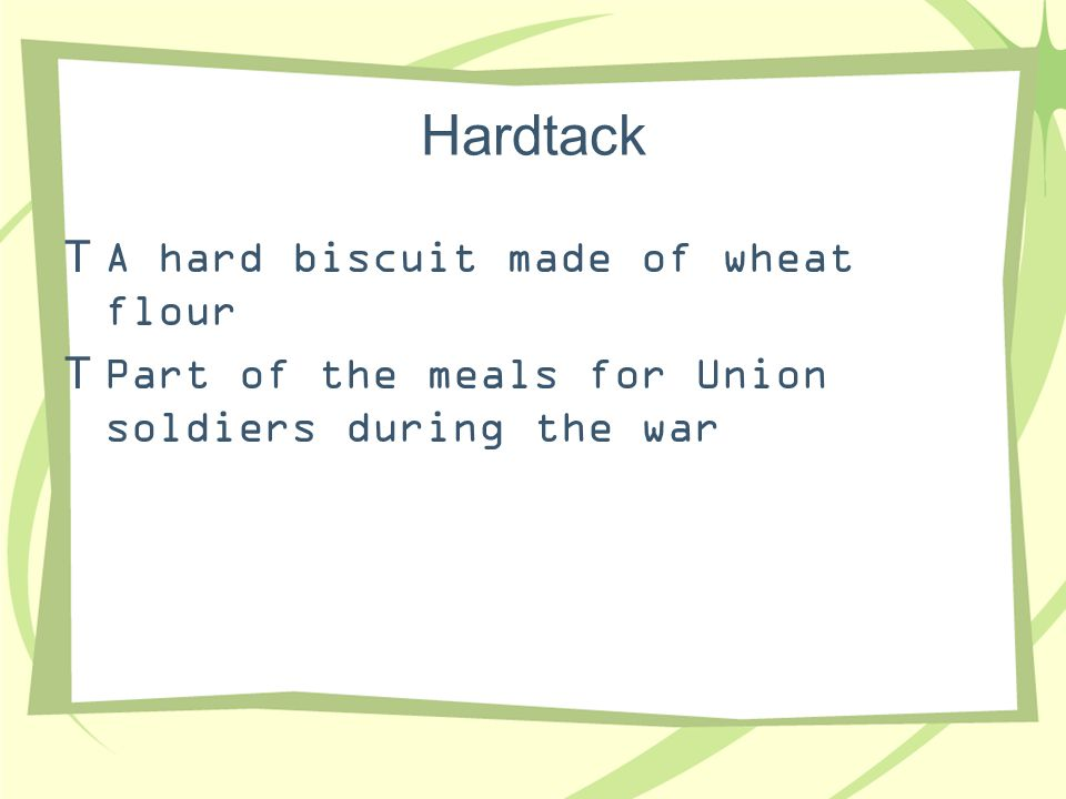 Hardtack A hard biscuit made of wheat flour