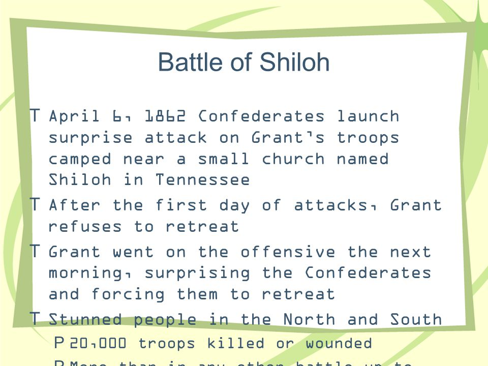 Battle of Shiloh April 6, 1862 Confederates launch surprise attack on Grant's troops camped near a small church named Shiloh in Tennessee.
