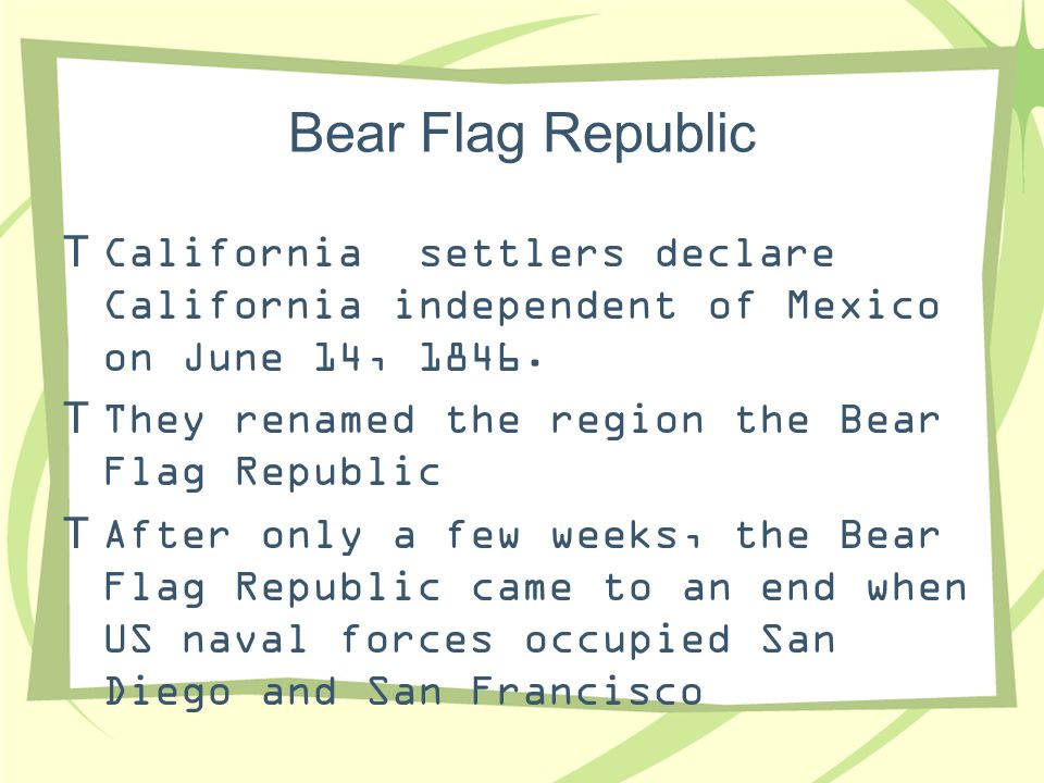 Bear Flag Republic California settlers declare California independent of Mexico on June 14, 1846. They renamed the region the Bear Flag Republic.