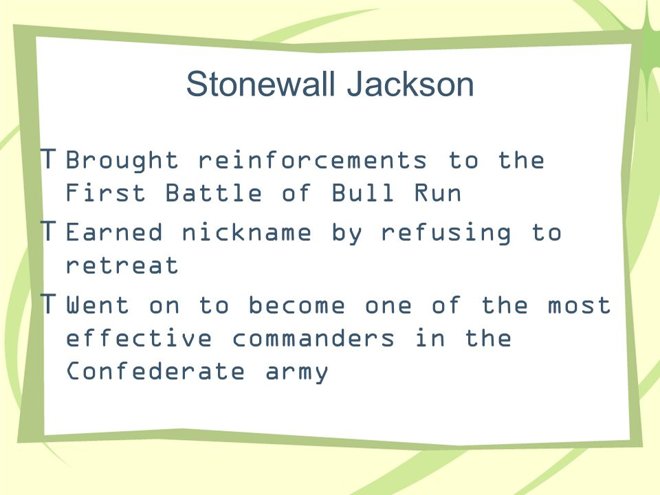 Stonewall Jackson Brought reinforcements to the First Battle of Bull Run. Earned nickname by refusing to retreat.