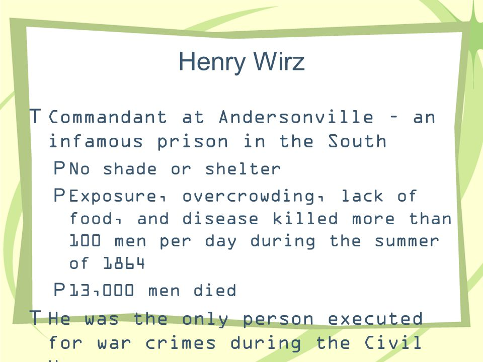 Henry Wirz Commandant at Andersonville – an infamous prison in the South. No shade or shelter.
