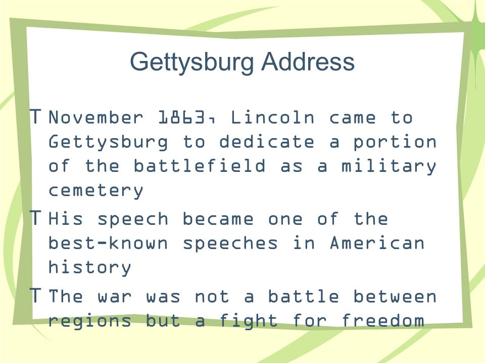 Gettysburg Address November 1863, Lincoln came to Gettysburg to dedicate a portion of the battlefield as a military cemetery.