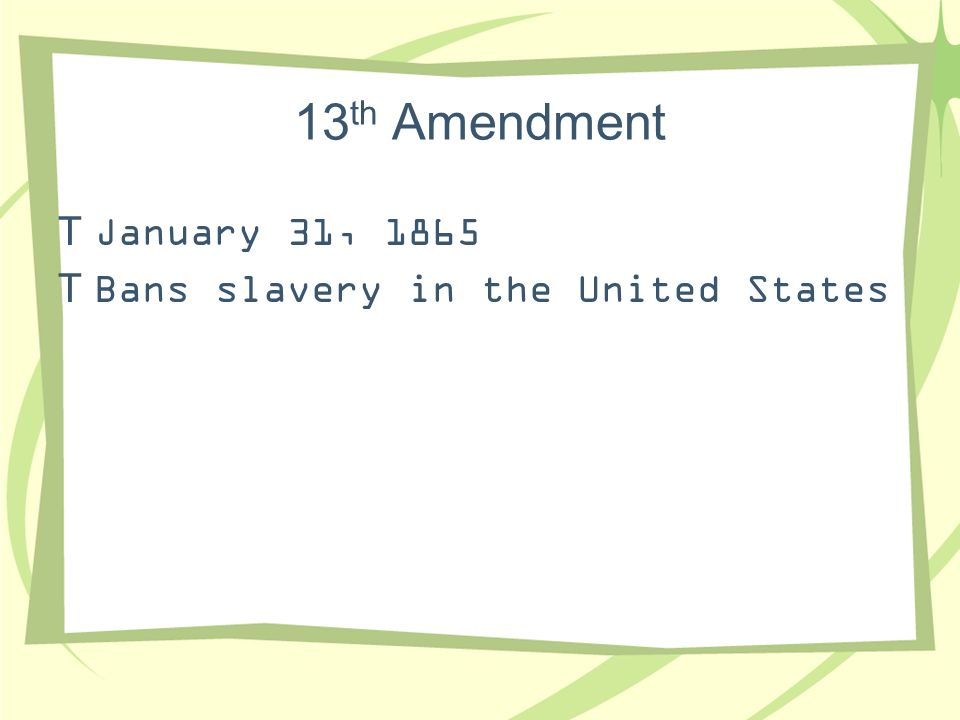 13th Amendment January 31, 1865 Bans slavery in the United States