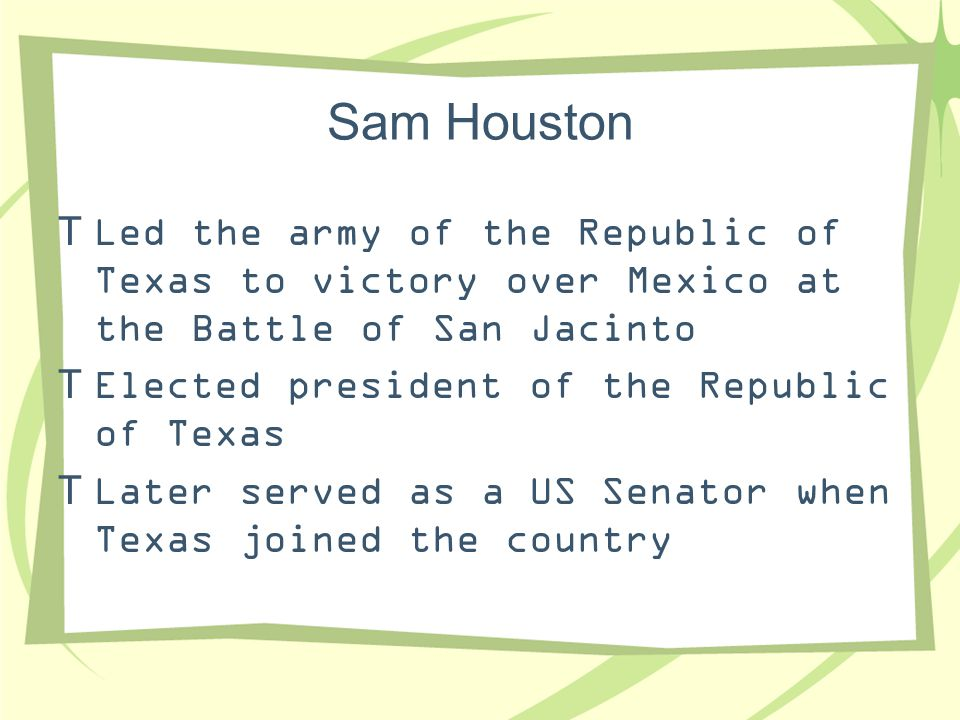 Sam Houston Led the army of the Republic of Texas to victory over Mexico at the Battle of San Jacinto.