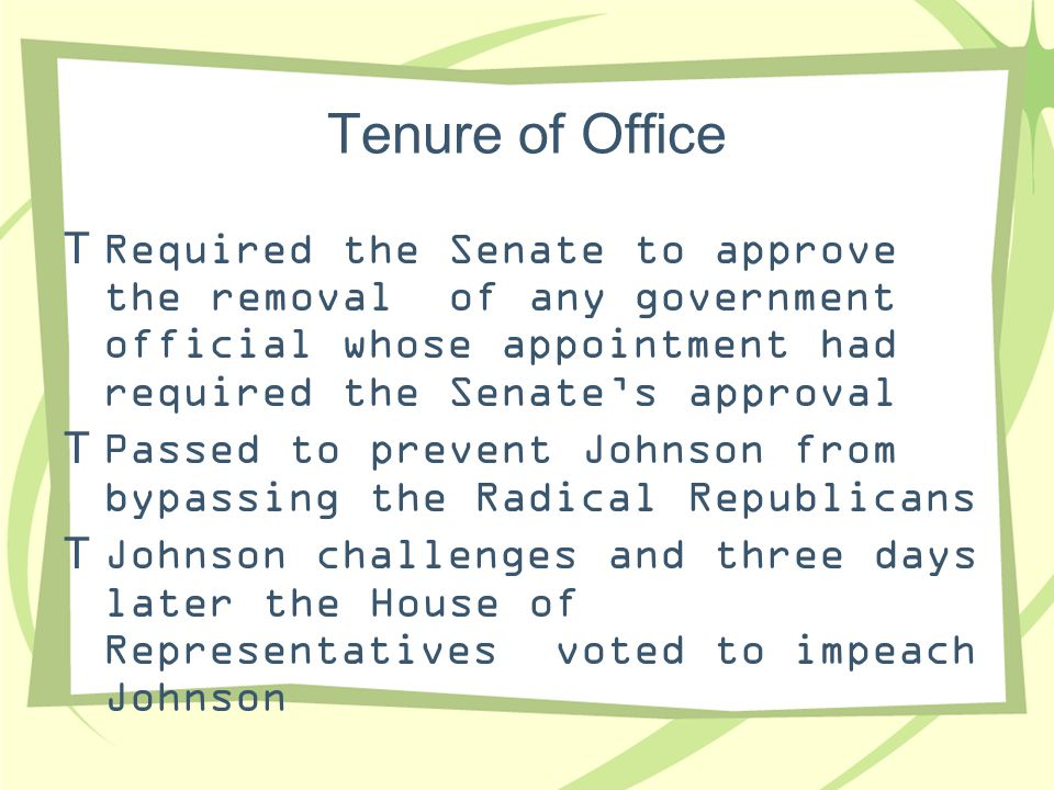 Tenure of Office Required the Senate to approve the removal of any government official whose appointment had required the Senate's approval.