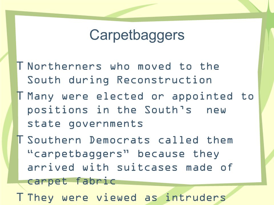 Carpetbaggers Northerners who moved to the South during Reconstruction