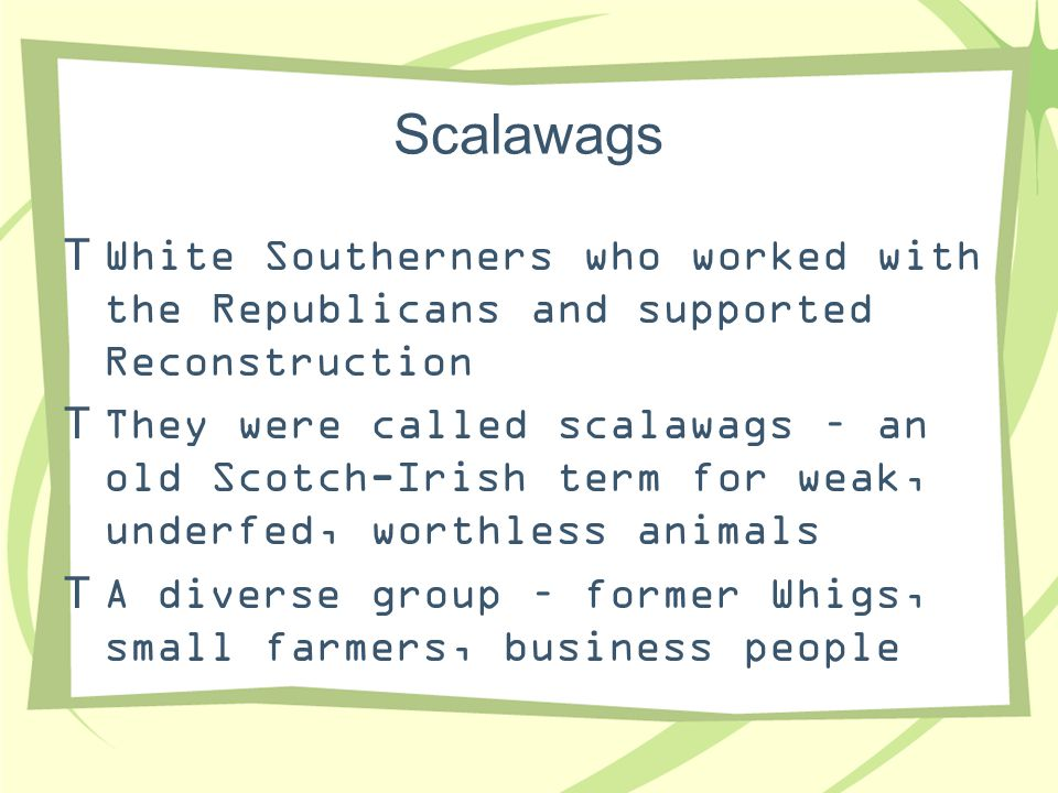 Scalawags White Southerners who worked with the Republicans and supported Reconstruction.